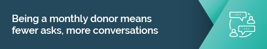 Find out why being a monthly donor means more conversations and less fundraising asks.