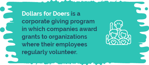 Dollars for Doers is a corporate giving program in which companies award grants organizations where their employees regularly volunteer.